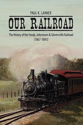 Our Railroad:The History of the Fonda, Johnstown & Gloversville Railroad (1867-1893) Paul K. Larner