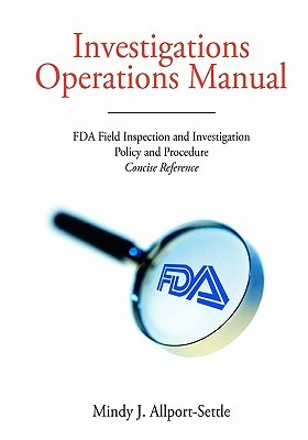Investigations Operations Manual: FDA Field Inspection and Investigation Policy and Procedure Concise Reference Mindy J. Allport-Settle