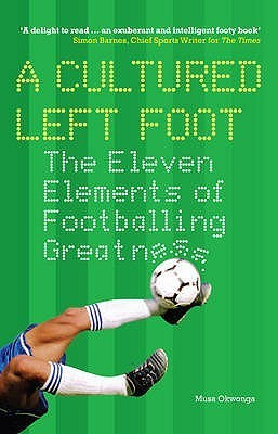 A Cultured Left Foot: The Eleven Elements Of Footballing Greatness  by  Musa Okwonga