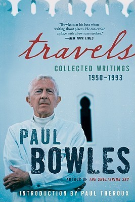 Travels: Collected Writings, 1950-1993 Paul Bowles