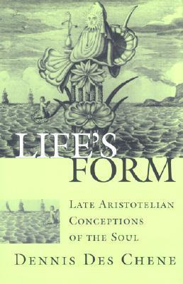 Lifes Form: Late Aristotelian Conceptions of the Soul Dennis Des Chene