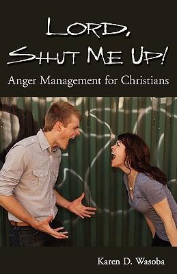 Lord, Shut Me Up! Anger Management for Christians Karen D. Wasoba