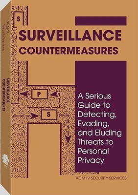 Surveillance Countermeasures: A Serious Guide to Detecting, Evading, and Eluding Threats to Personal Privacy ACM IV Security Services