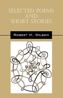 Selected Poems and Short Stories  by  Robert M. Wilson