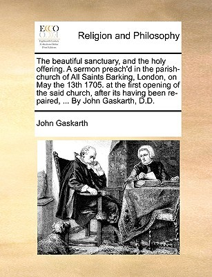 The beautiful sanctuary, and the holy offering. A sermon preachd in the parish-church of All Saints Barking, London, on May the 13th 1705. at the first opening of the said church, after its having been re-paired, ... By John Gaskarth, D.D.  by  John Gaskarth