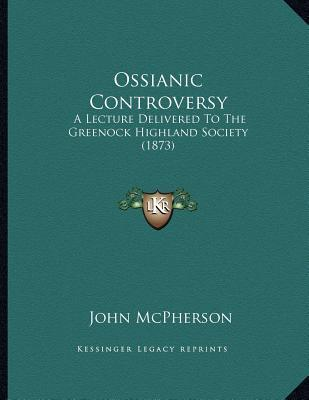 Ossianic Controversy: A Lecture Delivered to the Greenock Highland Society (1873) John McPherson