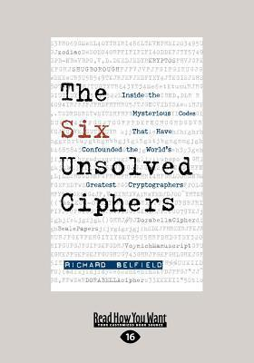 The Six Unsolved Ciphers: Inside the Mysterious Codes That Have Confounded the Worlds Greatest Cryptographers (Large Print 16pt)  by  Richard Belfield