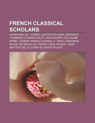 French Classical Scholars: Adrien Baillet, Joseph Justus Scaliger, Adrianus Turnebus, Tienne Dolet, Jean Daurat, Guillaume Morel  by  Source Wikipedia