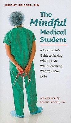 The Mindful Medical Student: A Psychiatrists Guide to Staying Who You Are While Becoming Who You Want to Be  by  Jeremy Spiegel