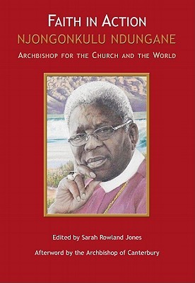 Faith in Action: Njongonkulu Ndungane Archbishop for the Church and the World Sarah Rowland Jones