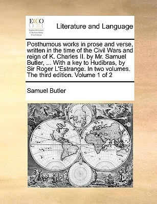 Posthumous Works in Prose and Verse, Written in the Time of the Civil Wars and Reign of K. Charles II. Mr. Samuel Butler, ... with a Key to Hudibras, by Sir Roger LEstrange. in Two Volumes. the Third Edition. Volume 1 of 2 by Samuel  Butler
