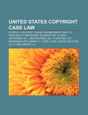 United States Copyright Case Law: Eldred V. Ashcroft, Kazaa, Warner Bros. and J. K. Rowling vs. Rdr Books, IO Group, Inc. V. Veoh Networks Source Wikipedia