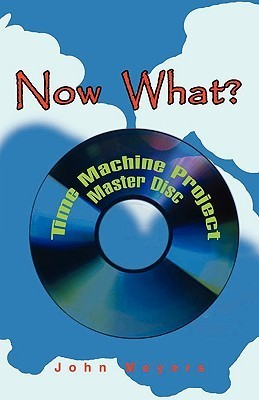 Now What?: Time Machine Project Master Disc  by  John Meyers