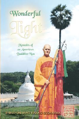 Wonderful Light: Memoirs of an American Buddhist Nun Bhikkhuni, Miao Kwang Sudharma
