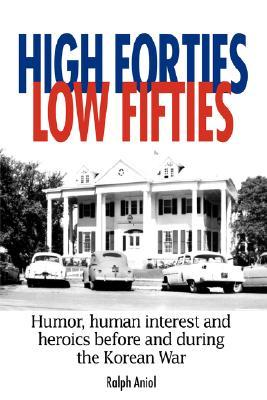 High Forties Low Fifties: Humor, Human Interest and Heroics Before and During the Korean War Ralph Aniol