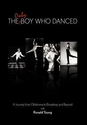 The Only Boy Who Danced: A Journey from Oklahoma to Broadway and Beyond  by  Ronald Young