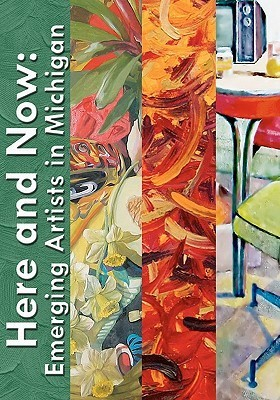 Here and Now: Emerging Artists in Michigan  by  Angie Mausolf