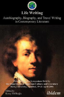 Life Writing. Contemporary Autobiography, Biography, and Travel Writing. Proceedings of a Symposium Held  by  the Department of American Culture and Literature Halic University, Istanbul, 19-21 April 2006 by Koray Melikoglu