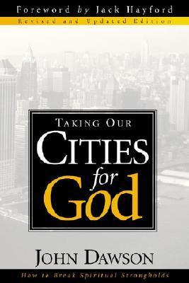 Taking Our Cities For God - Rev: How to break spiritual strongholds  by  John Dawson