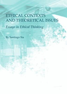 Ethical Contexts and Theoretical Issues: Essays in Ethical Thinking Santiago Sia