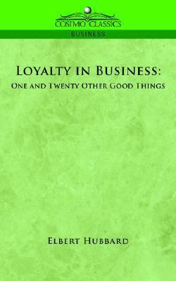 Loyalty in Business: One and Twenty Other Good Things Elbert Hubbard