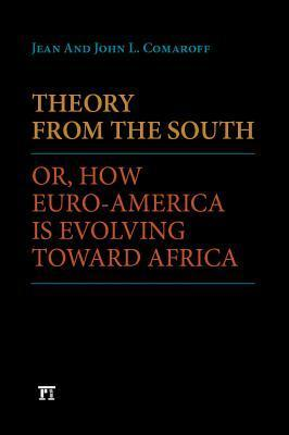 Theory from the South: Or, How Euro-America Is Evolving Toward Africa  by  Jean Comaroff