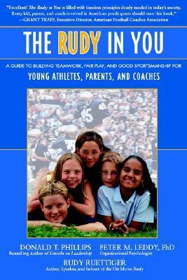 The Rudy in You: A Guide to Building Teamwork, Fair Play and Good Sportsmanship for Young Athletes, Parents and Coaches Donald T. Phillips