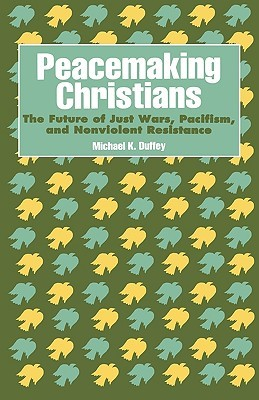 Peacemaking Christians: The Future of Just Wars, Pacifism, and Nonviolent Resistance Michael K. Duffey