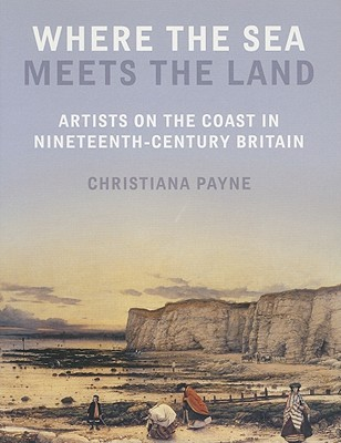 Where the Sea Meets the Land: Artists on the Coast in Nineteenth-Century Britain Christiana Payne