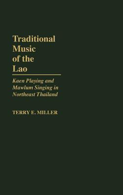 Traditional Music of the Lao: Kaen Playing and Mawlum Singing in Northeast Thailand  by  Terry E. Miller