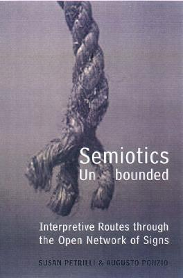 Semiotics Unbounded: Interpretive Routes Through the Open Network of Signs Susan Petrilli