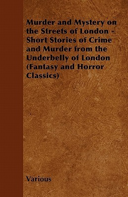 Murder and Mystery on the Streets of London - Short Stories of Crime and Murder from the Underbelly of London Various