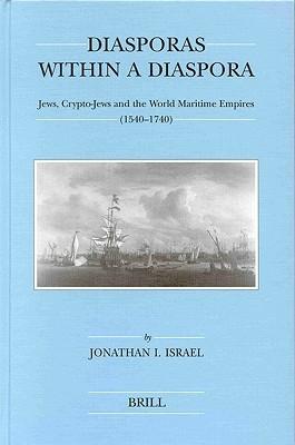 Diasporas Within a Diaspora: Jews, Crypto-Jews and the World of Maritime Empires (1540-1740) Jonathan I. Israel