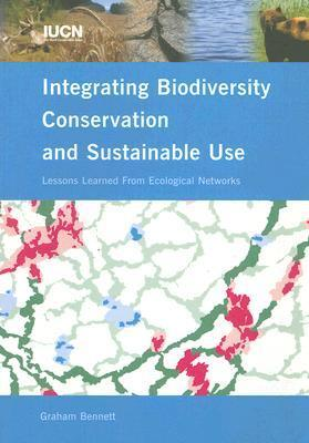 Integrating Biodiversity Conservation and Sustainable Use: Lessons Learned From Ecological Networks  by  Graham Bennett
