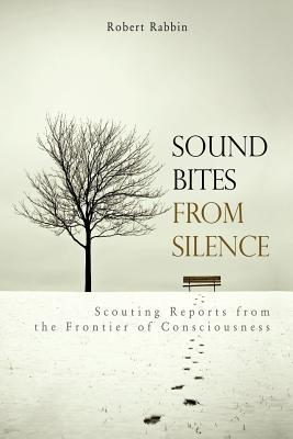 Sound Bites from Silence: Scouting Reports from the Frontier of Consciousness Robert Rabbin
