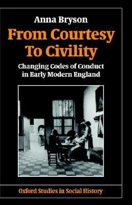 From Courtesy to Civility: Changing Codes of Conduct in Early Modern England  by  Anna Bryson