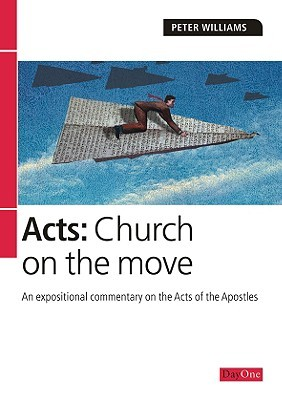 Acts: Church on the Move: An Expositional Commentary on the Acts of the Apostles  by  Peter Williams