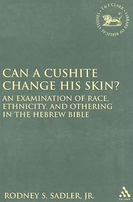 Can a Cushite Change His Skin?: An Examination of Race, Ethnicity, and Othering in the Hebrew Bible Rodney S. Sadler Jr.