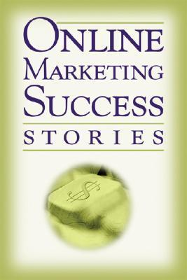 Online Marketing Success Stories: Insider Secrets from the Experts Who Are Making Millions on the Internet Today  by  Rene V. Richards