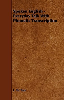 Spoken English - Everyday Talk with Phonetic Transcription  by  E. Th. True