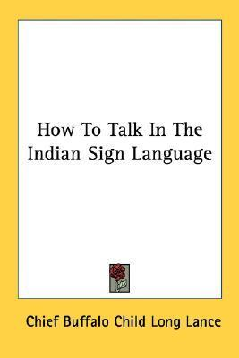 How to Talk in the Indian Sign Language  by  Chief Buffalo Child Long Lance