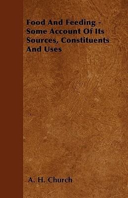 Food and Feeding - Some Account of Its Sources, Constituents and Uses  by  A.H. Church