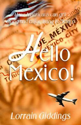 Hello Mexico!: How Americans Can Get Along and Enjoy Living in Mexico Lorrain E. Giddings