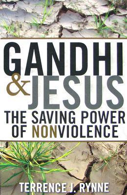 Gandhi and Jesus: The Saving Power of Nonviolence  by  Terrence J. Rynne