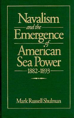 Navalism and the Emergence of American Sea Power, 1882-1893 Mark Russell Shulman