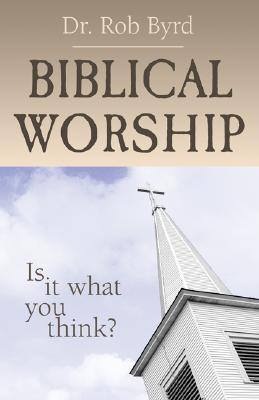 Biblical Worship: Is It What You Think?  by  Rob Byrd