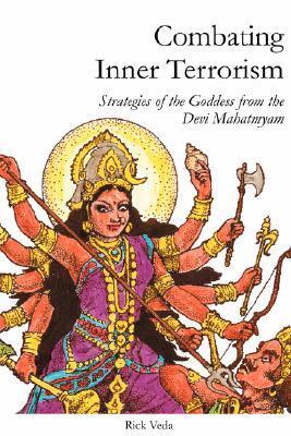 Combating Inner Terrorism: Strategies Of The Goddess From The Devi Mahatmyam  by  Rick Veda