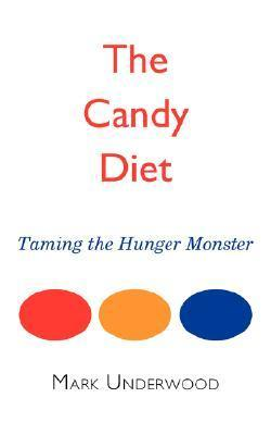 The Candy Diet: Taming the Hunger Monster Mark  Underwood