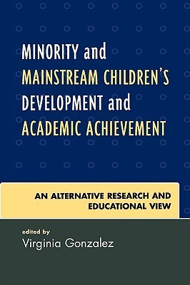 Minority and Mainstream Childrens Development and Academic Achievement: An Alternative Research and Educational View  by  Virginia M. Gonzalez
