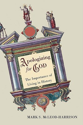 Apologizing for God: The Importance of Living in History Mark S. Mcleod-Harrison